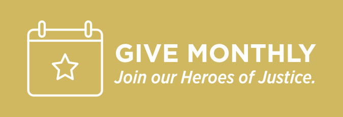 Give Monthly. Join our Heroes of Justice